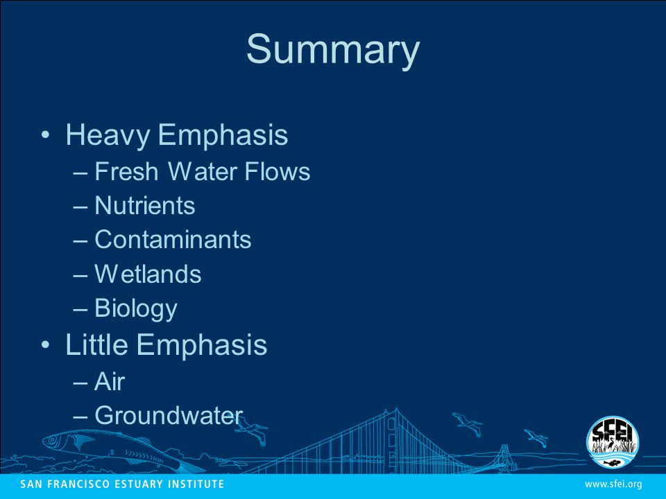 Summary Heavy Emphasis –Fresh Water Flows –Nutrients –Contaminants –Wetlands –Biology Little Emphasis –Air –Groundwater