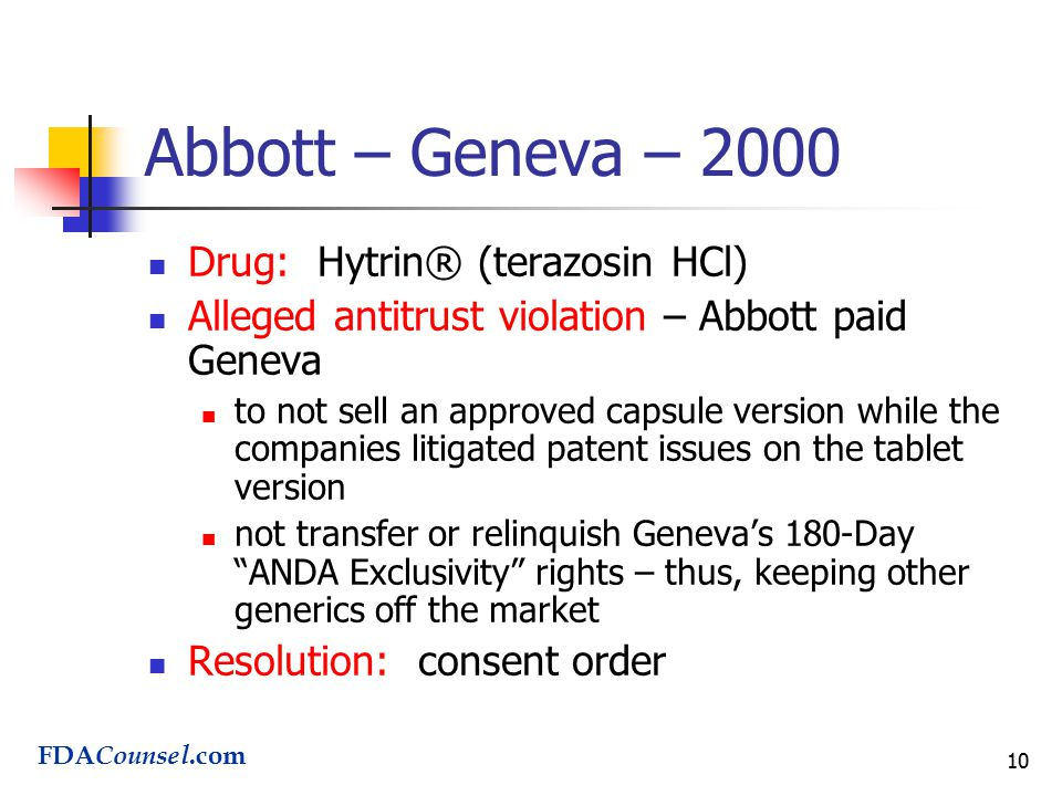 10 Abbott – Geneva – 2000 Drug: Hytrin® (terazosin HCl) Alleged antitrust violation – Abbott paid Geneva to not sell an approved capsule version while the companies litigated patent issues on the tablet version not transfer or relinquish Geneva's 180-Day ANDA Exclusivity rights – thus, keeping other generics off the market Resolution: consent order FDA Counsel.com