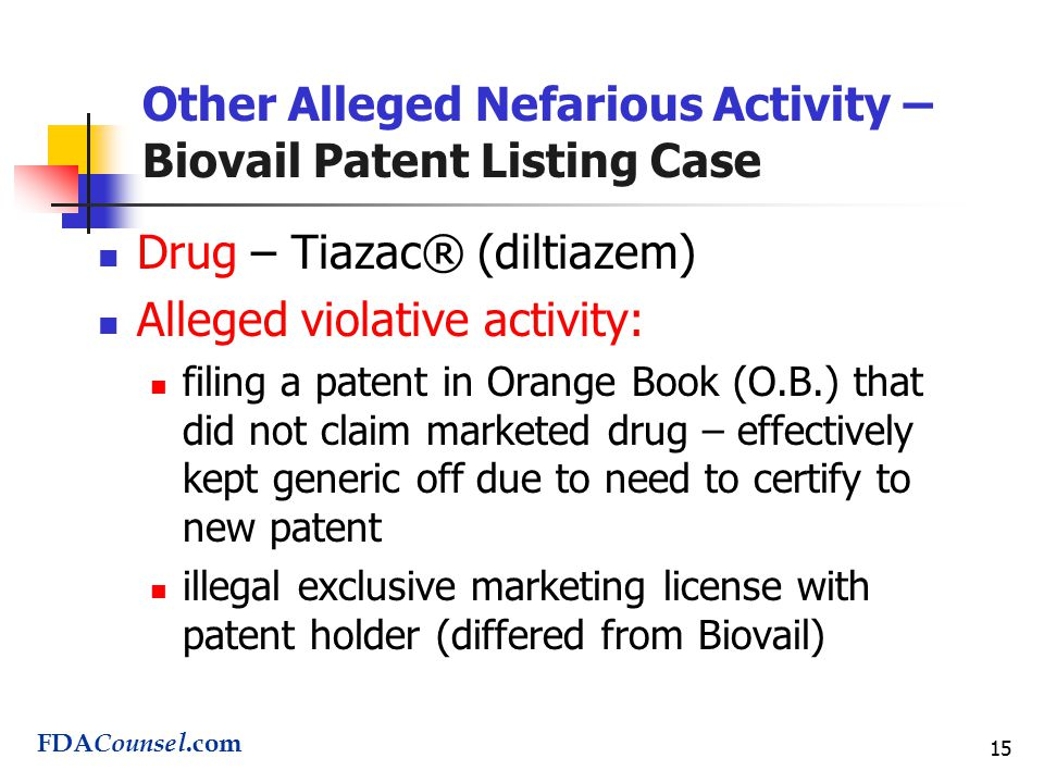 15 Other Alleged Nefarious Activity – Biovail Patent Listing Case Drug – Tiazac® (diltiazem) Alleged violative activity: filing a patent in Orange Book (O.B.) that did not claim marketed drug – effectively kept generic off due to need to certify to new patent illegal exclusive marketing license with patent holder (differed from Biovail) FDA Counsel.com