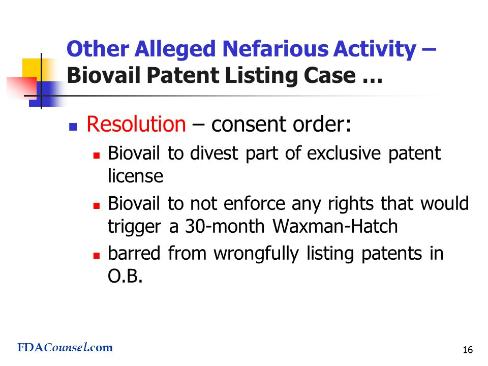 16 Other Alleged Nefarious Activity – Biovail Patent Listing Case … Resolution – consent order: Biovail to divest part of exclusive patent license Biovail to not enforce any rights that would trigger a 30-month Waxman-Hatch barred from wrongfully listing patents in O.B.