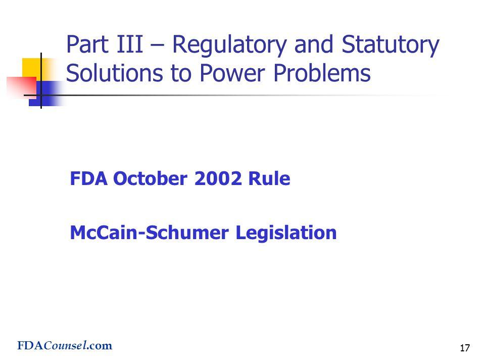17 Part III – Regulatory and Statutory Solutions to Power Problems FDA October 2002 Rule McCain-Schumer Legislation FDA Counsel.com
