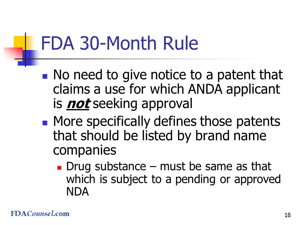 18 FDA 30-Month Rule No need to give notice to a patent that claims a use for which ANDA applicant is not seeking approval More specifically defines those patents that should be listed by brand name companies Drug substance – must be same as that which is subject to a pending or approved NDA FDA Counsel.com