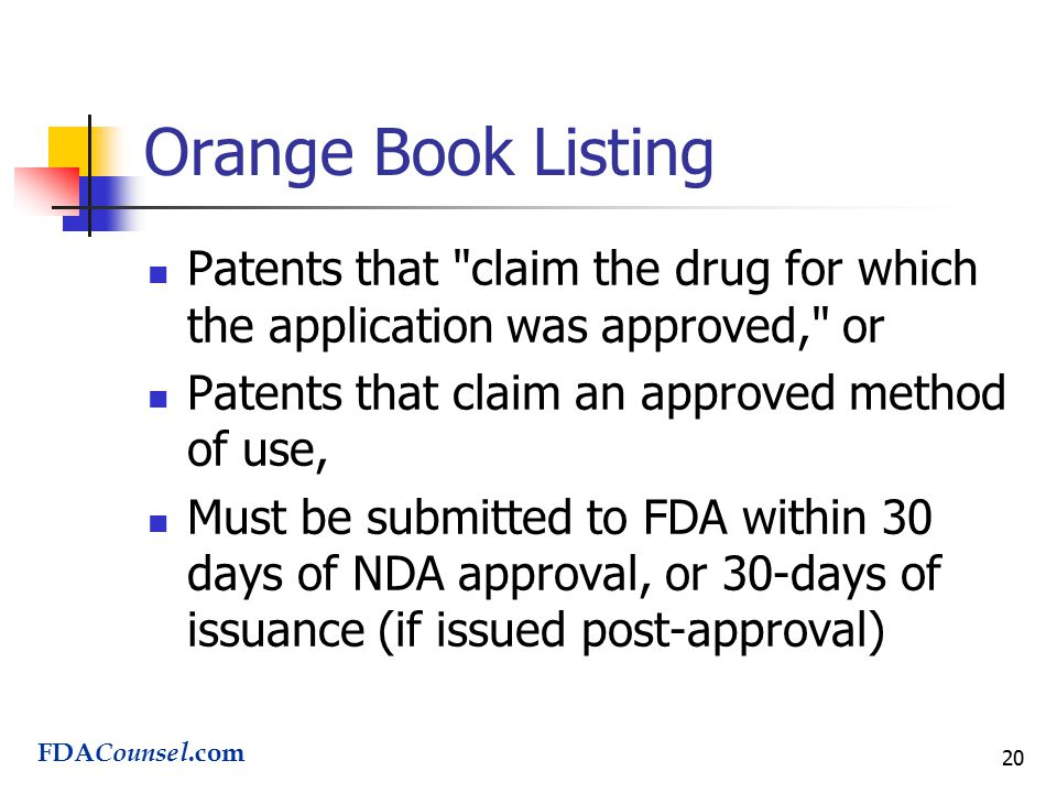 20 Orange Book Listing Patents that claim the drug for which the application was approved, or Patents that claim an approved method of use, Must be submitted to FDA within 30 days of NDA approval, or 30-days of issuance (if issued post-approval) FDA Counsel.com