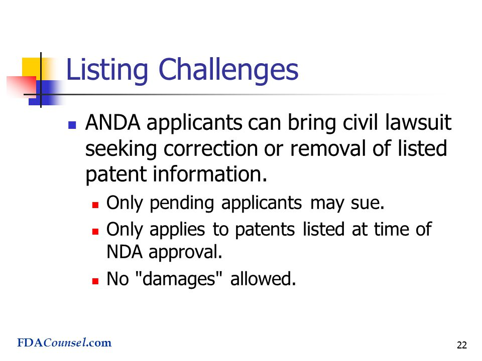 22 Listing Challenges ANDA applicants can bring civil lawsuit seeking correction or removal of listed patent information.