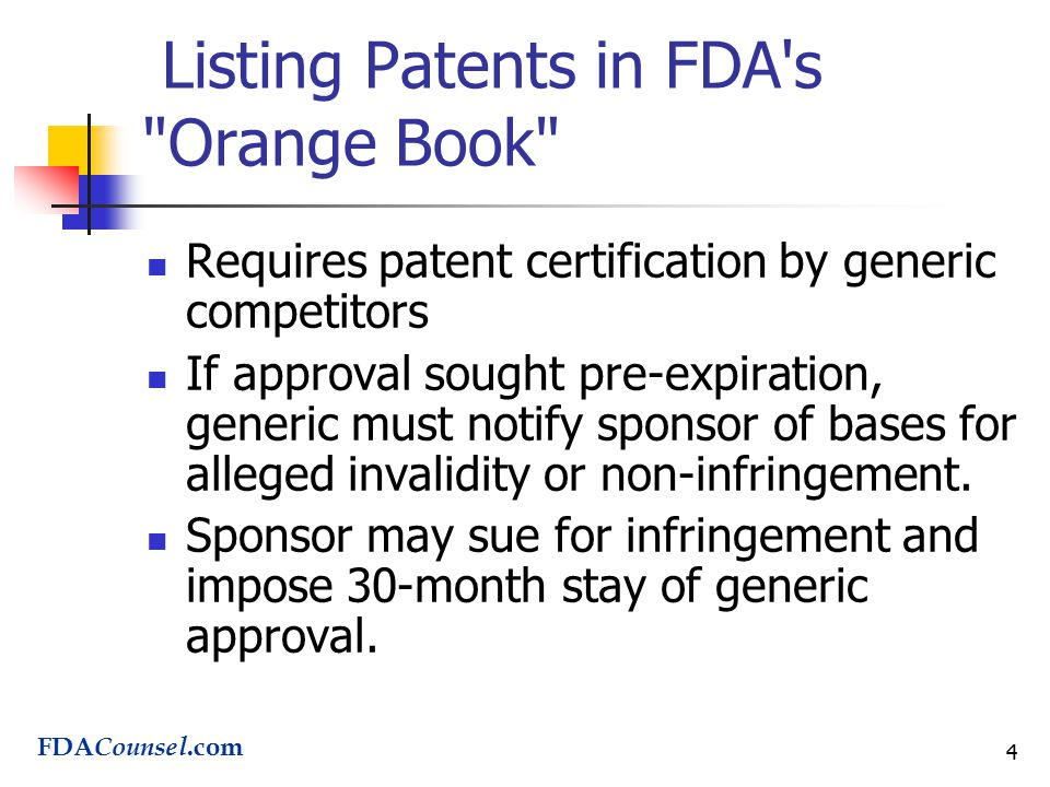 4 Listing Patents in FDA s Orange Book Requires patent certification by generic competitors If approval sought pre-expiration, generic must notify sponsor of bases for alleged invalidity or non-infringement.