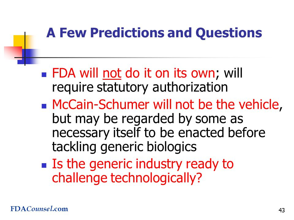 43 A Few Predictions and Questions FDA will not do it on its own; will require statutory authorization McCain-Schumer will not be the vehicle, but may be regarded by some as necessary itself to be enacted before tackling generic biologics Is the generic industry ready to challenge technologically.