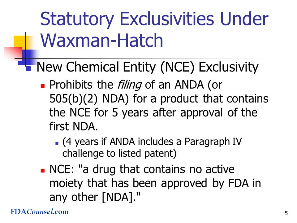5 Statutory Exclusivities Under Waxman-Hatch New Chemical Entity (NCE) Exclusivity Prohibits the filing of an ANDA (or 505(b)(2) NDA) for a product that contains the NCE for 5 years after approval of the first NDA.