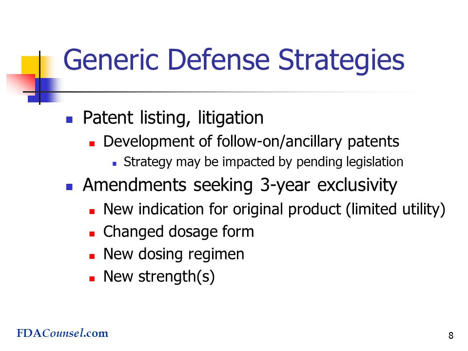 8 Generic Defense Strategies Patent listing, litigation Development of follow-on/ancillary patents Strategy may be impacted by pending legislation Amendments seeking 3-year exclusivity New indication for original product (limited utility) Changed dosage form New dosing regimen New strength(s) FDA Counsel.com