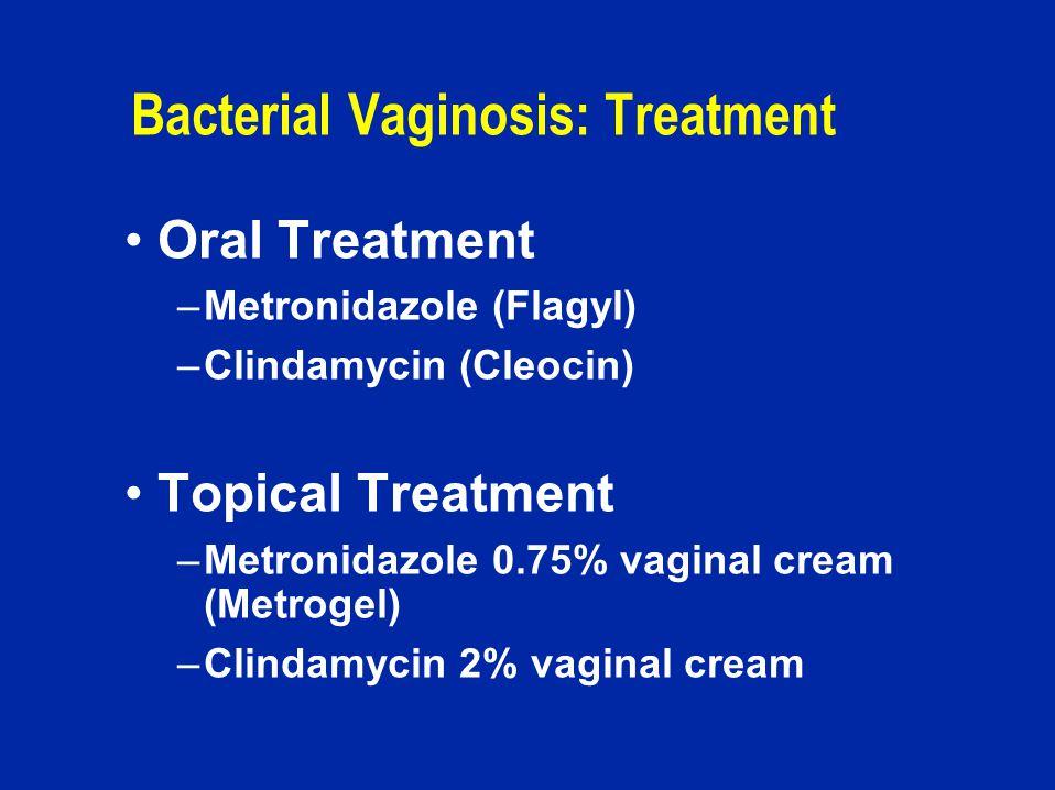 Bacterial Vaginosis: Treatment Oral Treatment –Metronidazole (Flagyl) –Clindamycin (Cleocin) Topical Treatment –Metronidazole 0.75% vaginal cream (Metrogel) –Clindamycin 2% vaginal cream