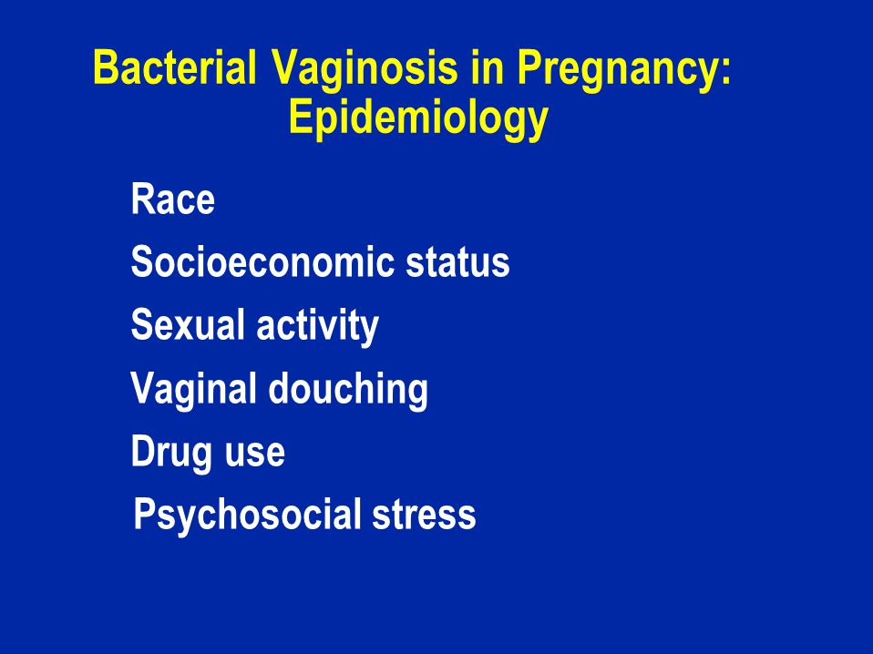 Bacterial Vaginosis in Pregnancy: Epidemiology Race Socioeconomic status Sexual activity Vaginal douching Drug use Psychosocial stress