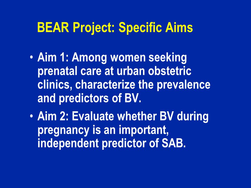 BEAR Project: Specific Aims Aim 1: Among women seeking prenatal care at urban obstetric clinics, characterize the prevalence and predictors of BV.