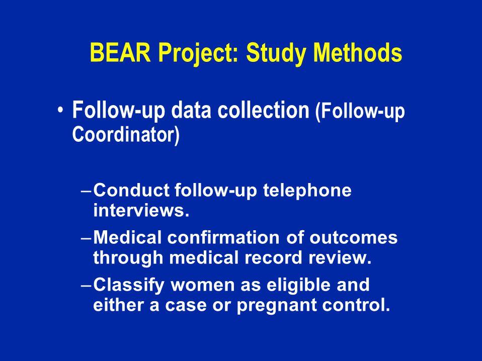 BEAR Project: Study Methods Follow-up data collection (Follow-up Coordinator) –Conduct follow-up telephone interviews.