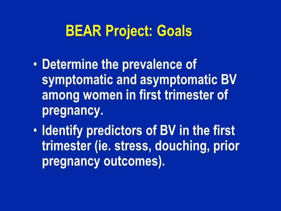 BEAR Project: Goals Determine the prevalence of symptomatic and asymptomatic BV among women in first trimester of pregnancy.