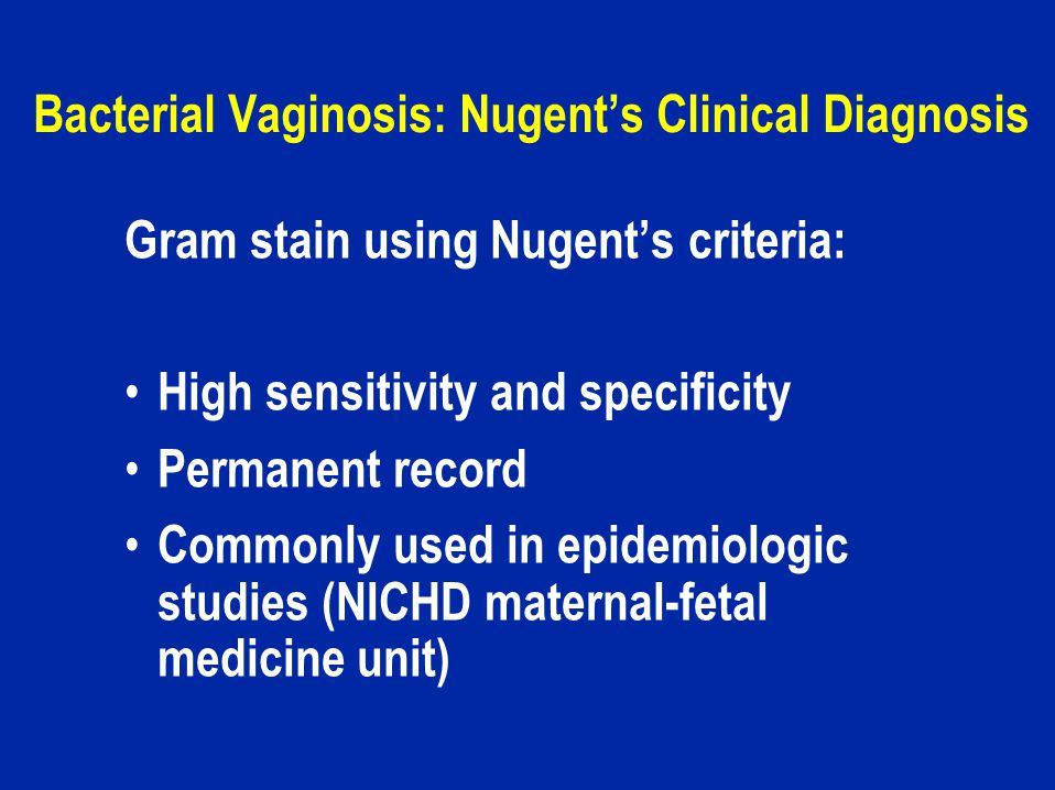 Bacterial Vaginosis: Nugent's Clinical Diagnosis Gram stain using Nugent's criteria: High sensitivity and specificity Permanent record Commonly used in epidemiologic studies (NICHD maternal-fetal medicine unit)
