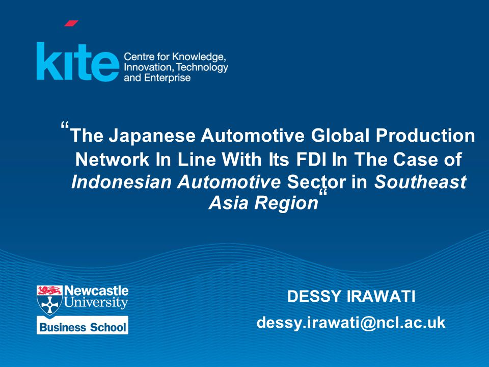 The Japanese Automotive Global Production Network In Line With Its FDI In The Case of Indonesian Automotive Sector in Southeast Asia Region DESSY IRAWATI dessy.irawati@ncl.ac.uk