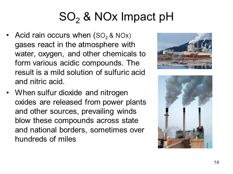 14 SO 2 & NOx Impact pH Acid rain occurs when ( SO 2 & NOx) gases react in the atmosphere with water, oxygen, and other chemicals to form various acid