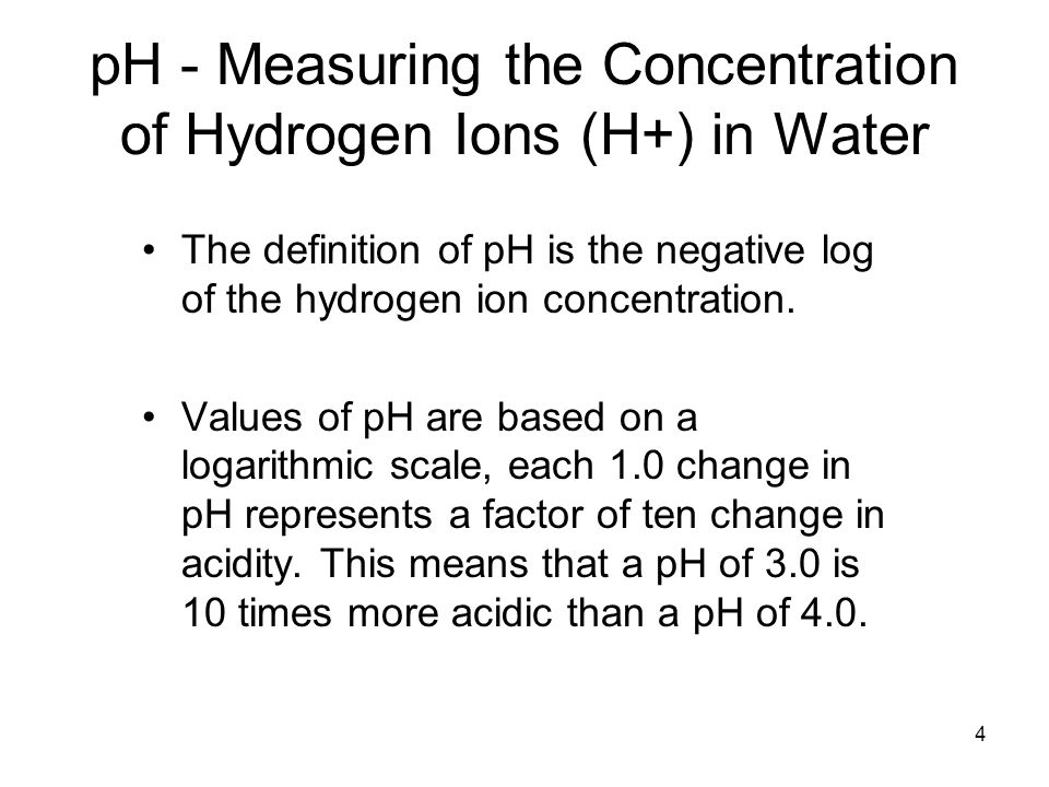 4 pH - Measuring the Concentration of Hydrogen Ions (H+) in Water The definition of pH is the negative log of the hydrogen ion concentration. Values o