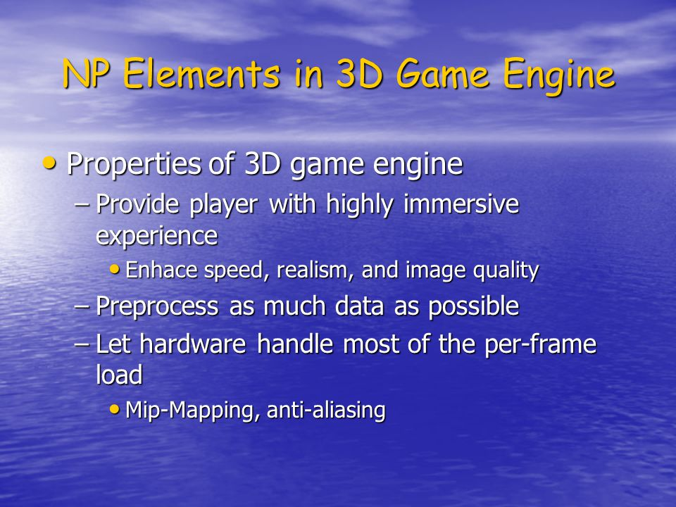 NP Elements in 3D Game Engine Properties of 3D game engine Properties of 3D game engine –Provide player with highly immersive experience Enhace speed, realism, and image quality Enhace speed, realism, and image quality –Preprocess as much data as possible –Let hardware handle most of the per-frame load Mip-Mapping, anti-aliasing Mip-Mapping, anti-aliasing