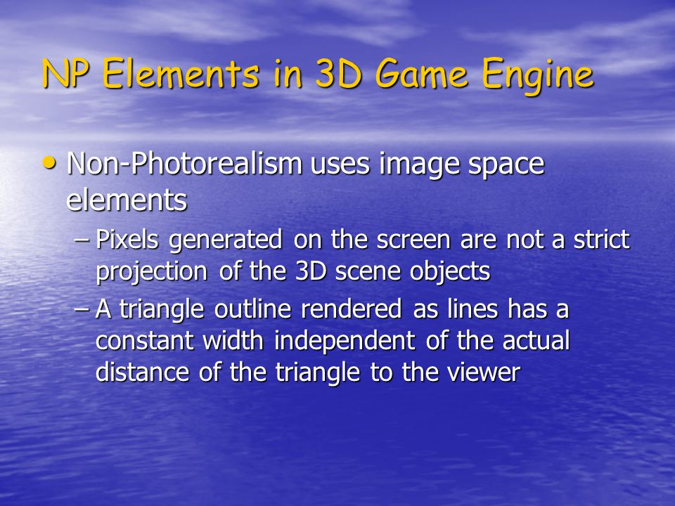 NP Elements in 3D Game Engine Non-Photorealism uses image space elements Non-Photorealism uses image space elements –Pixels generated on the screen are not a strict projection of the 3D scene objects –A triangle outline rendered as lines has a constant width independent of the actual distance of the triangle to the viewer