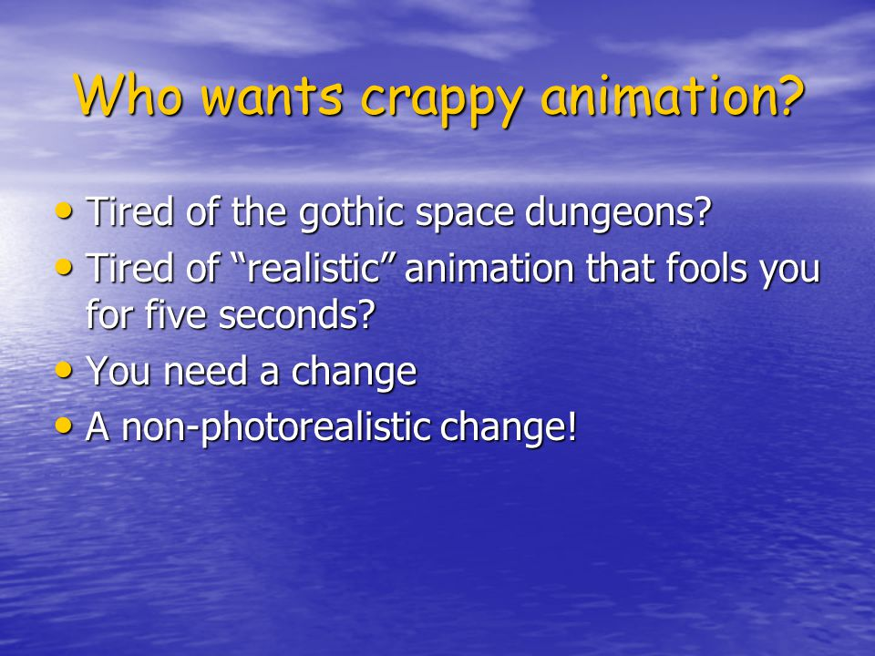 Who wants crappy animation. Tired of the gothic space dungeons.