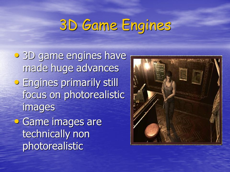 3D Game Engines 3D game engines have made huge advances 3D game engines have made huge advances Engines primarily still focus on photorealistic images Engines primarily still focus on photorealistic images Game images are technically non photorealistic Game images are technically non photorealistic