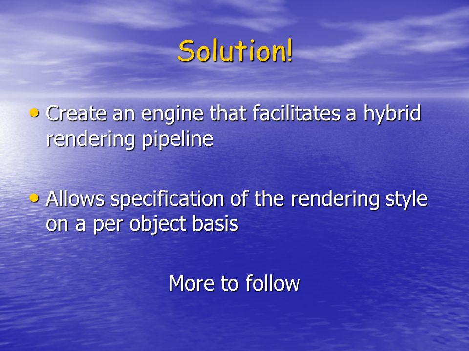Solution! Create an engine that facilitates a hybrid rendering pipeline Create an engine that facilitates a hybrid rendering pipeline Allows specifica