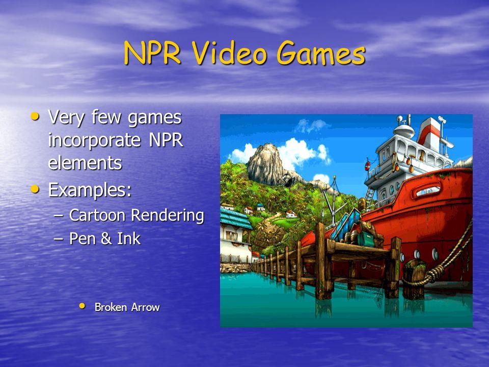 NPR Video Games Very few games incorporate NPR elements Very few games incorporate NPR elements Examples: Examples: –Cartoon Rendering –Pen & Ink Brok