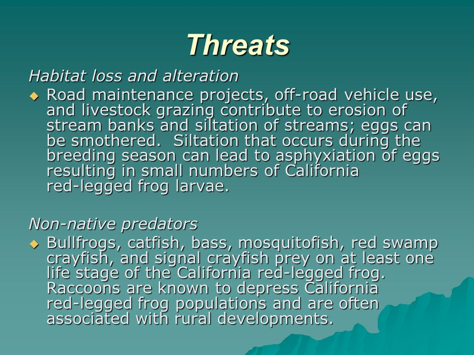 Threats Habitat loss and alteration  Road maintenance projects, off ‑ road vehicle use, and livestock grazing contribute to erosion of stream banks and siltation of streams; eggs can be smothered.