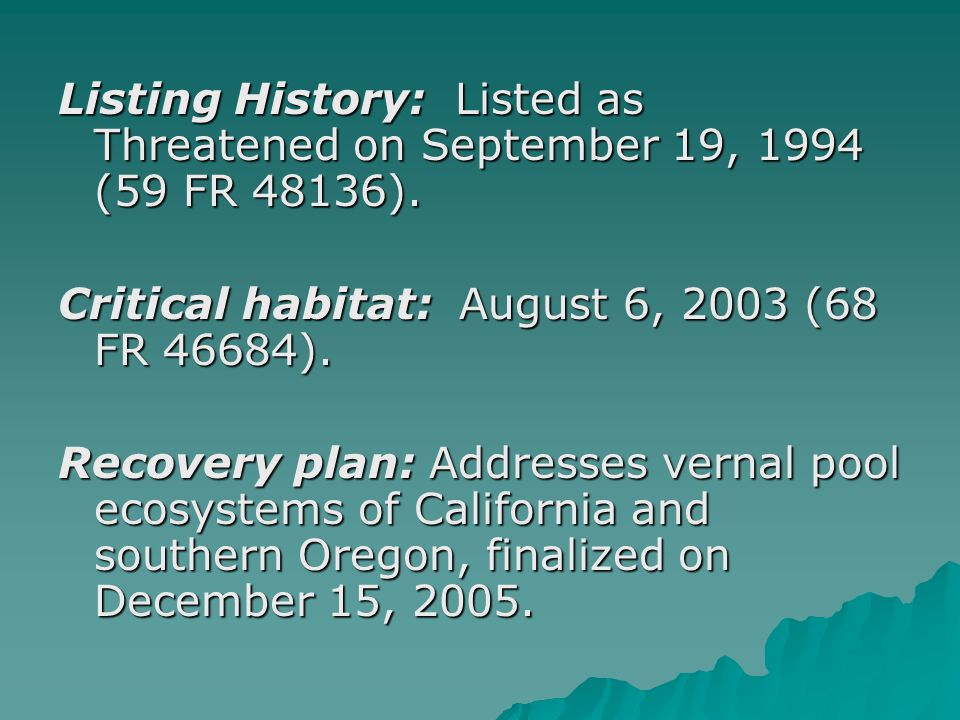 Listing History: Listed as Threatened on September 19, 1994 (59 FR 48136). Critical habitat: August 6, 2003 (68 FR 46684). Recovery plan: Addresses ve