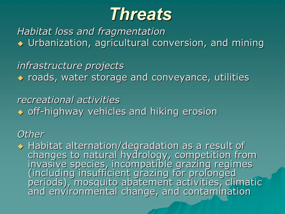 Threats Habitat loss and fragmentation  Urbanization, agricultural conversion, and mining infrastructure projects  roads, water storage and conveyance, utilities recreational activities  off-highway vehicles and hiking erosion Other  Habitat alternation/degradation as a result of changes to natural hydrology, competition from invasive species, incompatible grazing regimes (including insufficient grazing for prolonged periods), mosquito abatement activities, climatic and environmental change, and contamination