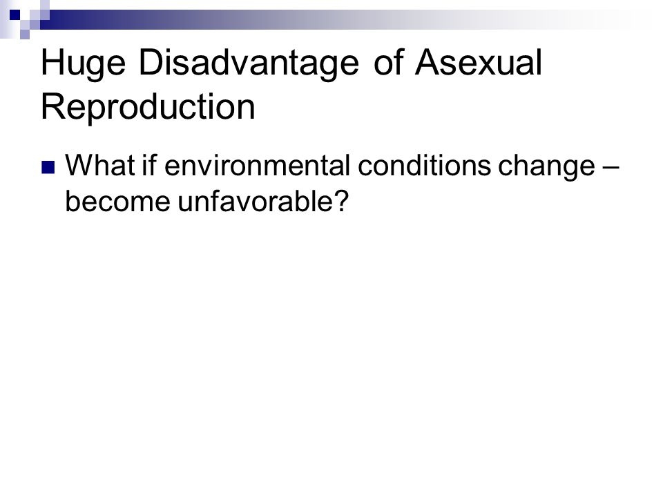 Huge Disadvantage of Asexual Reproduction What if environmental conditions change – become unfavorable