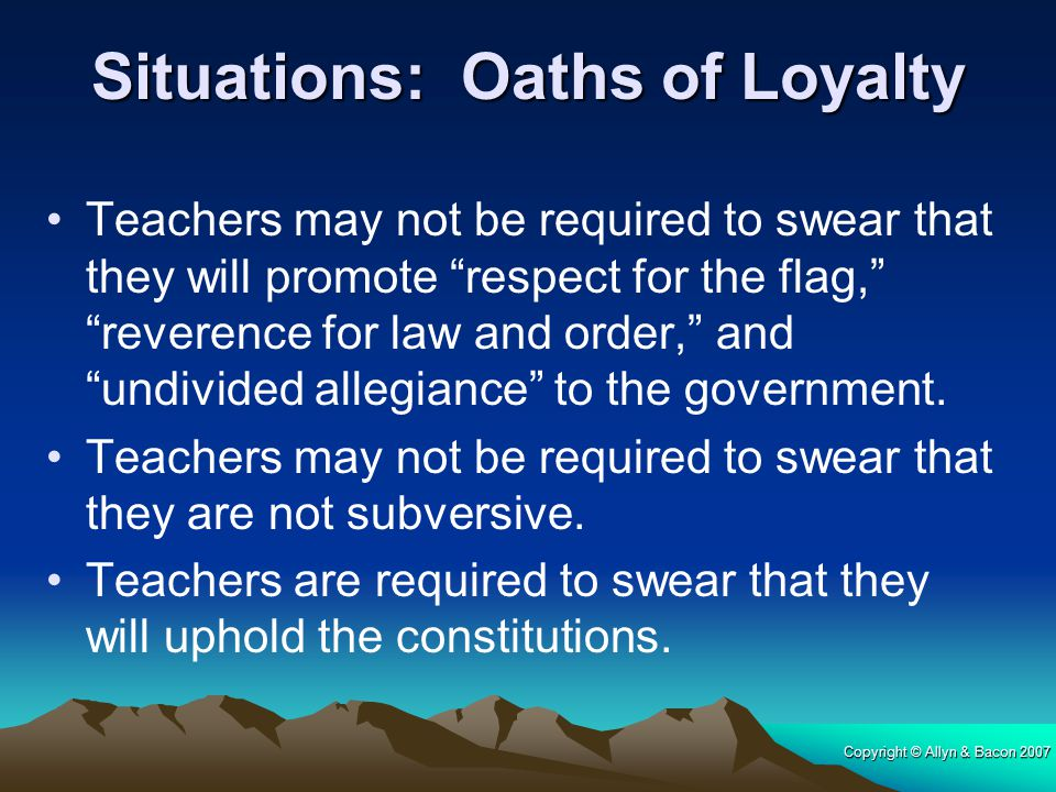 """Copyright © Allyn & Bacon 2007 Situations: Oaths of Loyalty Teachers may not be required to swear that they will promote """"respect for the flag,"""" """"reve"""