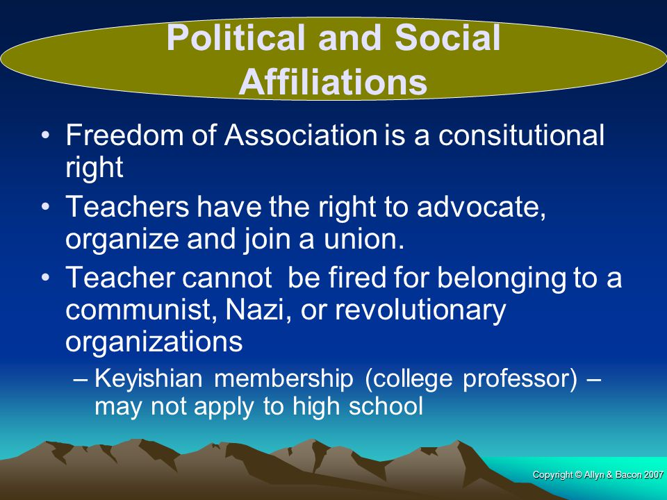 Copyright © Allyn & Bacon 2007 Freedom of Association is a consitutional right Teachers have the right to advocate, organize and join a union. Teacher