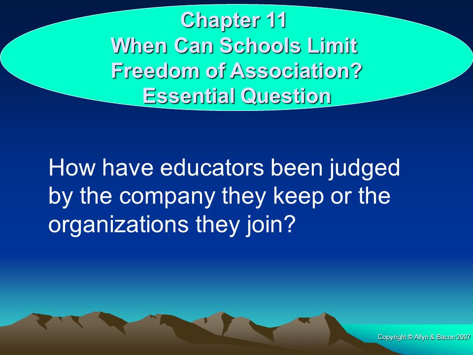 Copyright © Allyn & Bacon 2007 Chapter 11 When Can Schools Limit Freedom of Association? Essential Question How have educators been judged by the comp