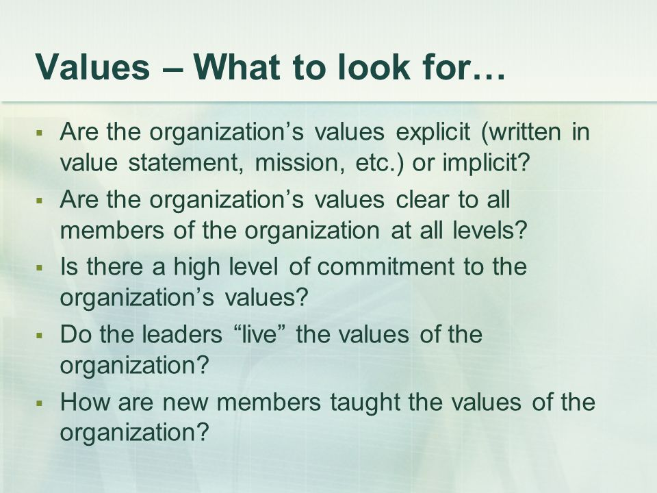 Values – What to look for…  Are the organization's values explicit (written in value statement, mission, etc.) or implicit?  Are the organization's
