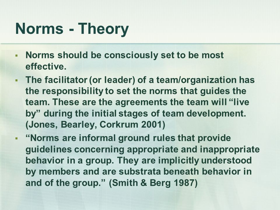 Norms - Theory  Norms should be consciously set to be most effective.  The facilitator (or leader) of a team/organization has the responsibility to