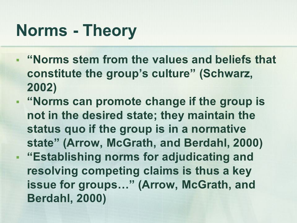 """Norms - Theory  """"Norms stem from the values and beliefs that constitute the group's culture"""" (Schwarz, 2002)  """"Norms can promote change if the group"""