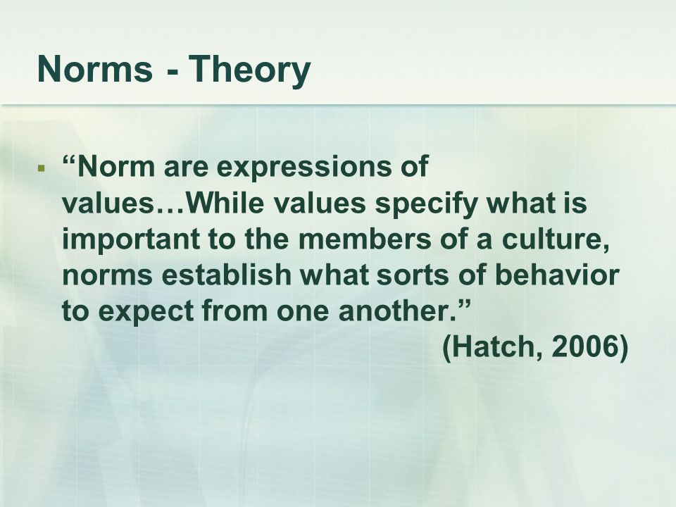 """Norms - Theory  """"Norm are expressions of values…While values specify what is important to the members of a culture, norms establish what sorts of beh"""