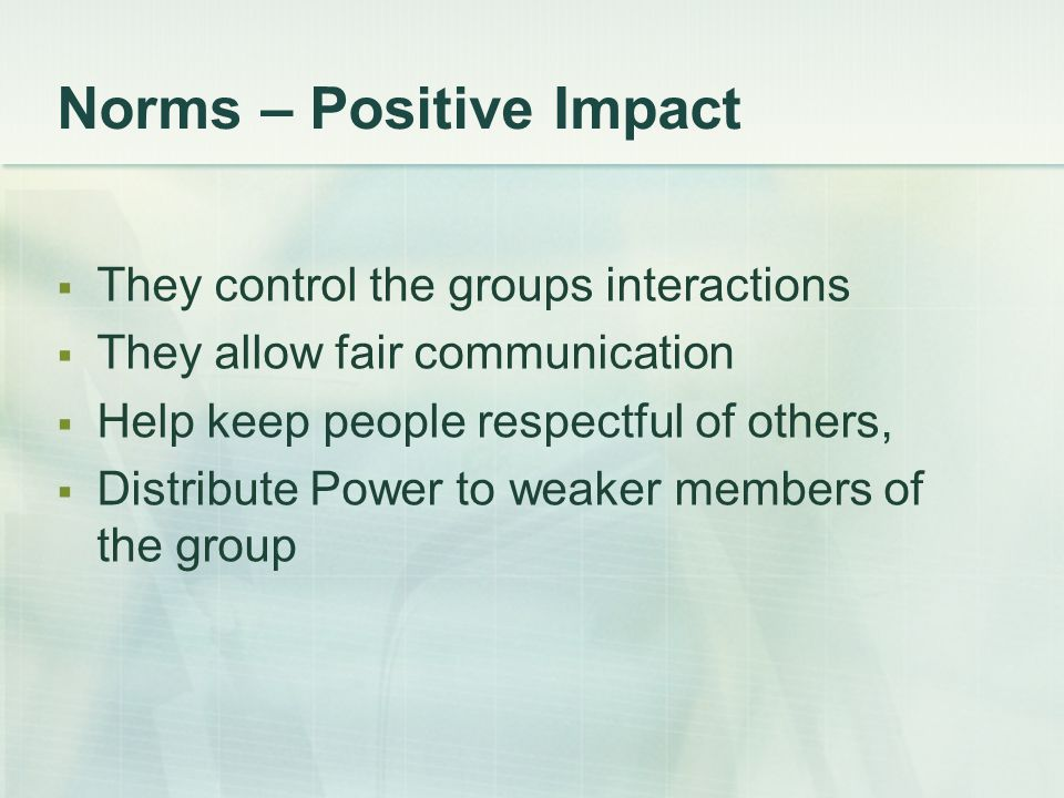 Norms – Positive Impact  They control the groups interactions  They allow fair communication  Help keep people respectful of others,  Distribute P