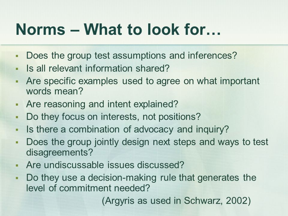 Norms – What to look for…  Does the group test assumptions and inferences?  Is all relevant information shared?  Are specific examples used to agre