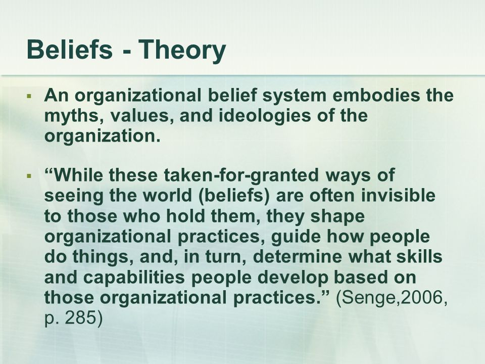 """Beliefs - Theory  An organizational belief system embodies the myths, values, and ideologies of the organization.  """"While these taken-for-granted wa"""