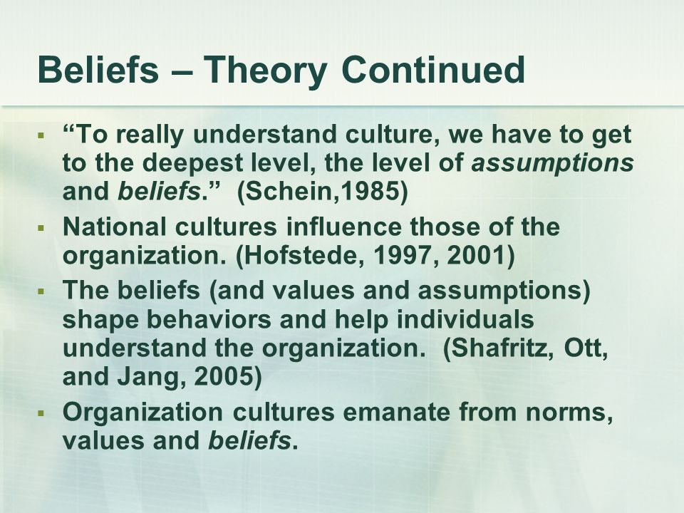 """Beliefs – Theory Continued  """"To really understand culture, we have to get to the deepest level, the level of assumptions and beliefs."""" (Schein,1985)"""