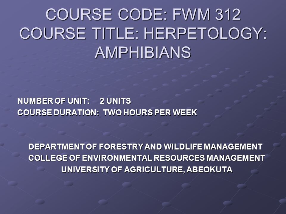 COURSE CODE: FWM 312 COURSE TITLE: HERPETOLOGY: AMPHIBIANS NUMBER OF UNIT: 2 UNITS COURSE DURATION: TWO HOURS PER WEEK DEPARTMENT OF FORESTRY AND WILD