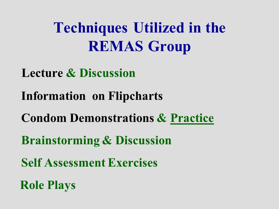 Techniques Utilized in the REMAS Group Lecture & Discussion Information on Flipcharts Condom Demonstrations & Practice Brainstorming & Discussion Self Assessment Exercises Role Plays