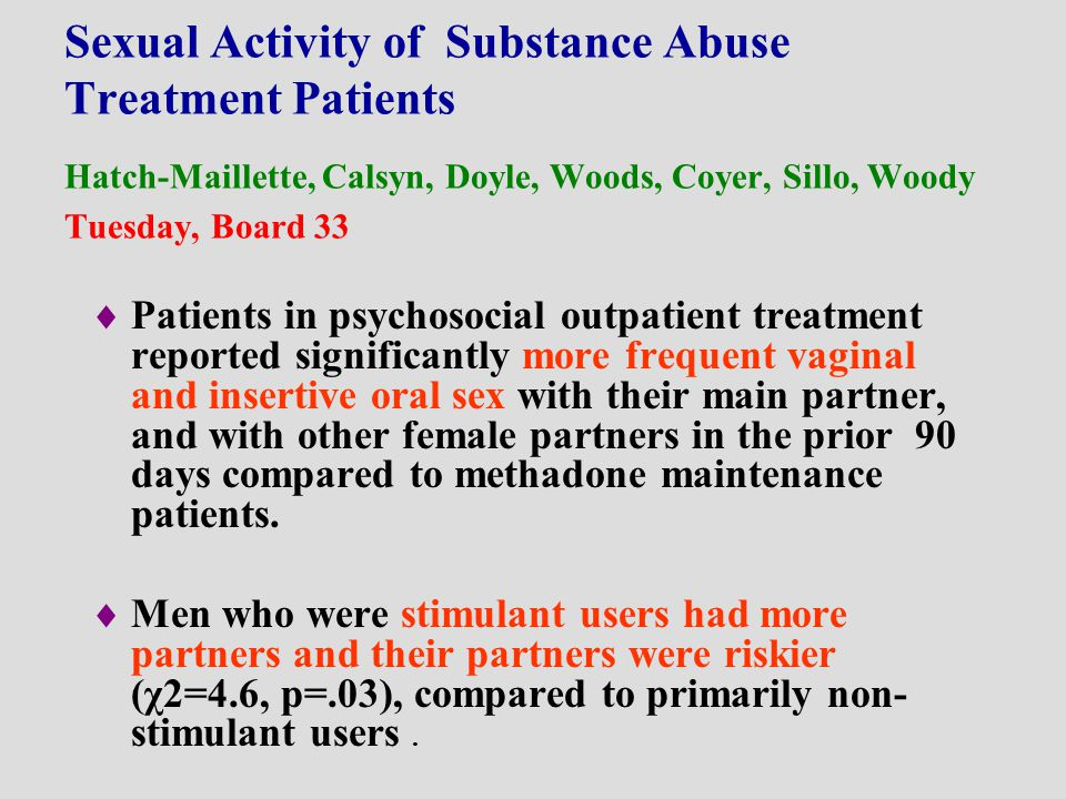 Sexual Activity of Substance Abuse Treatment Patients Hatch-Maillette, Calsyn, Doyle, Woods, Coyer, Sillo, Woody Tuesday, Board 33  Patients in psych
