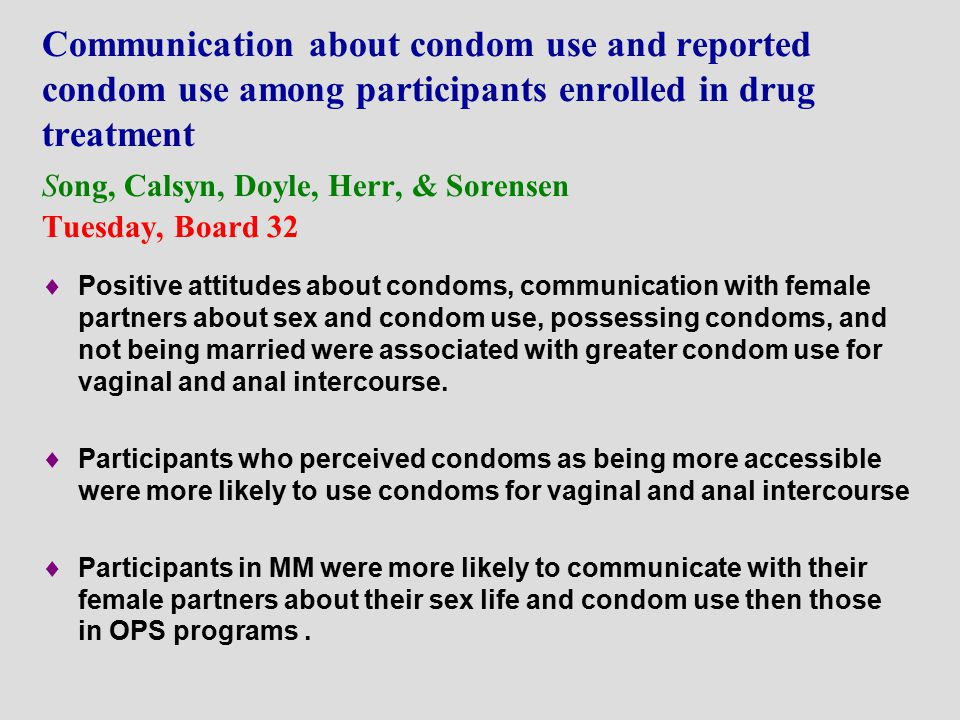 Communication about condom use and reported condom use among participants enrolled in drug treatment Song, Calsyn, Doyle, Herr, & Sorensen Tuesday, Board 32  Positive attitudes about condoms, communication with female partners about sex and condom use, possessing condoms, and not being married were associated with greater condom use for vaginal and anal intercourse.