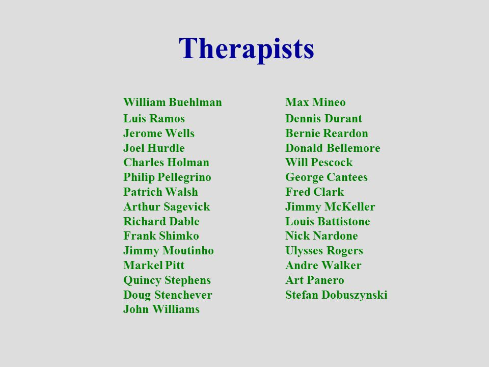 Therapists William Buehlman Max Mineo Luis Ramos Dennis Durant Jerome Wells Bernie Reardon Joel Hurdle Donald Bellemore Charles Holman Will Pescock Ph
