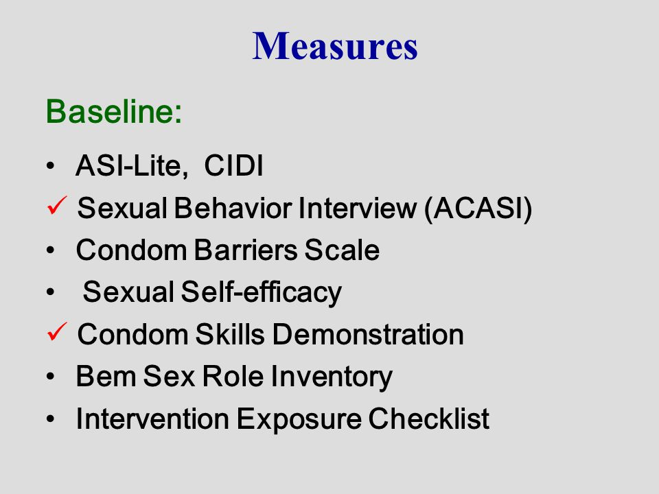 Measures Baseline: ASI-Lite, CIDI Sexual Behavior Interview (ACASI) Condom Barriers Scale Sexual Self-efficacy Condom Skills Demonstration Bem Sex Rol