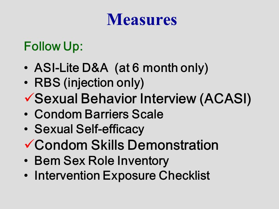 Measures Follow Up: ASI-Lite D&A (at 6 month only) RBS (injection only) Sexual Behavior Interview (ACASI) Condom Barriers Scale Sexual Self-efficacy Condom Skills Demonstration Bem Sex Role Inventory Intervention Exposure Checklist