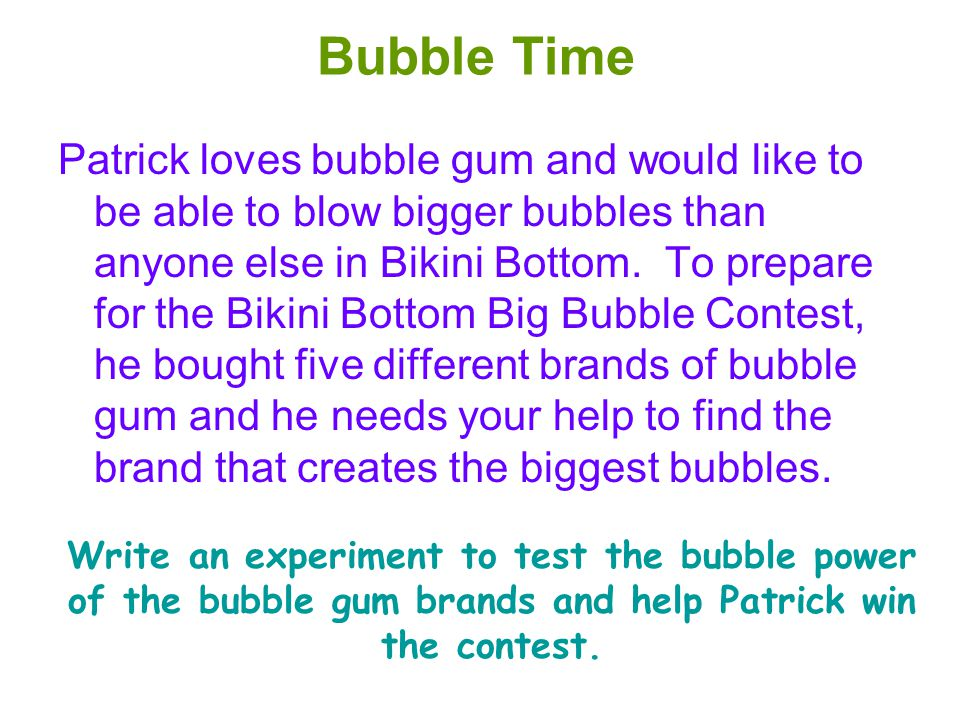 Bubble Time Patrick loves bubble gum and would like to be able to blow bigger bubbles than anyone else in Bikini Bottom. To prepare for the Bikini Bot